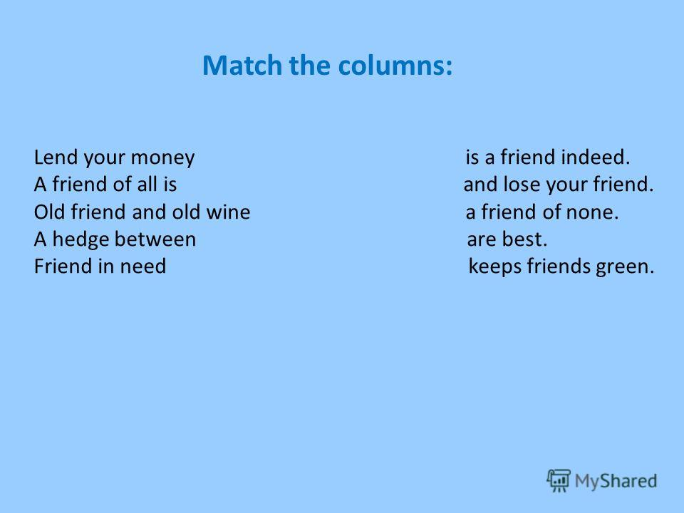 Lend your money is a friend indeed. A friend of all is and lose your friend. Old friend and old wine a friend of none. A hedge between are best. Friend in need keeps friends green. Match the columns: