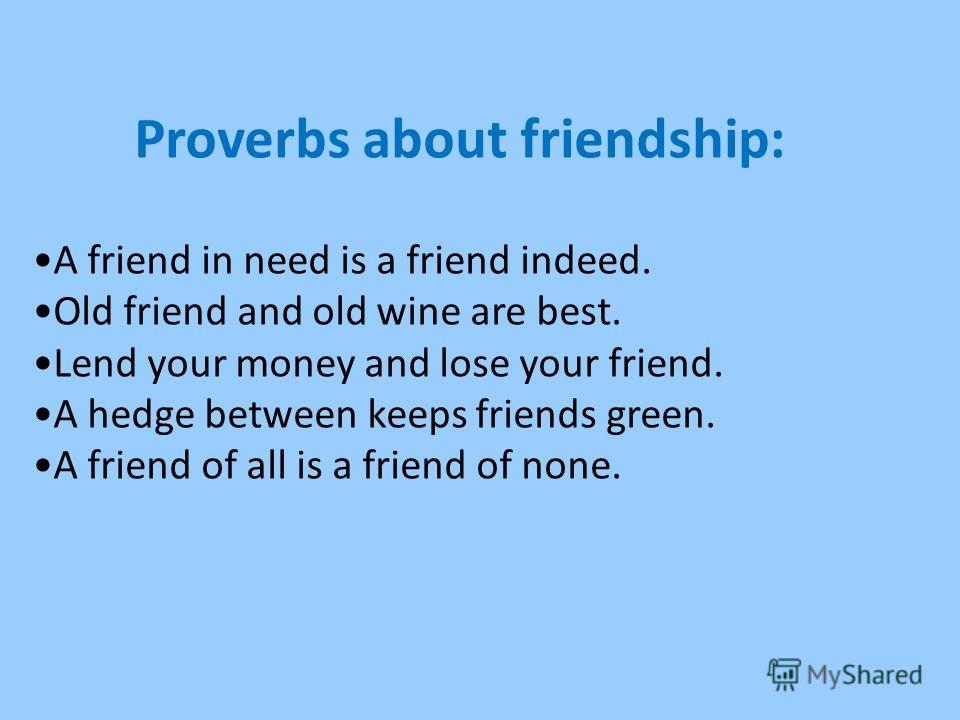 A friend in need is a friend indeed. Old friend and old wine are best. Lend your money and lose your friend. A hedge between keeps friends green. A friend of all is a friend of none. Proverbs about friendship: