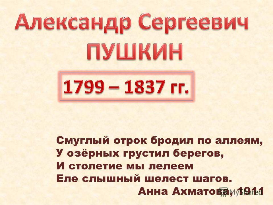 Смуглый отрок бродил по аллеям, У озёрных грустил берегов, И столетие мы лелеем Еле слышный шелест шагов. Анна Ахматова, 1911