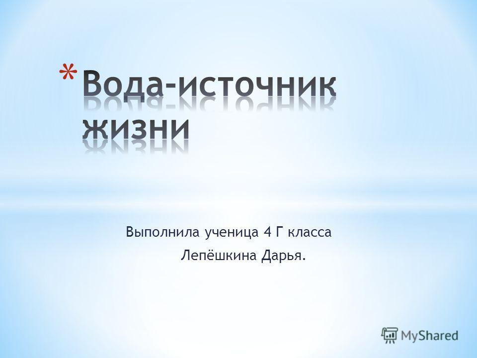 Выполнила ученица 4 Г класса Лепёшкина Дарья.