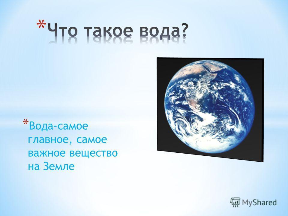 * Вода-самое главное, самое важное вещество на Земле