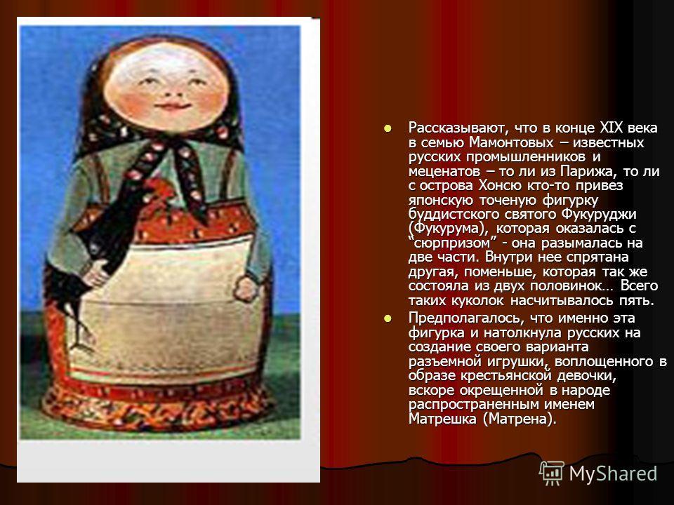 Рассказывают, что в конце XIX века в семью Мамонтовых – известных русских промышленников и меценатов – то ли из Парижа, то ли с острова Хонсю кто-то привез японскую точеную фигурку буддистского святого Фукуруджи (Фукурума), которая оказалась с сюрпри