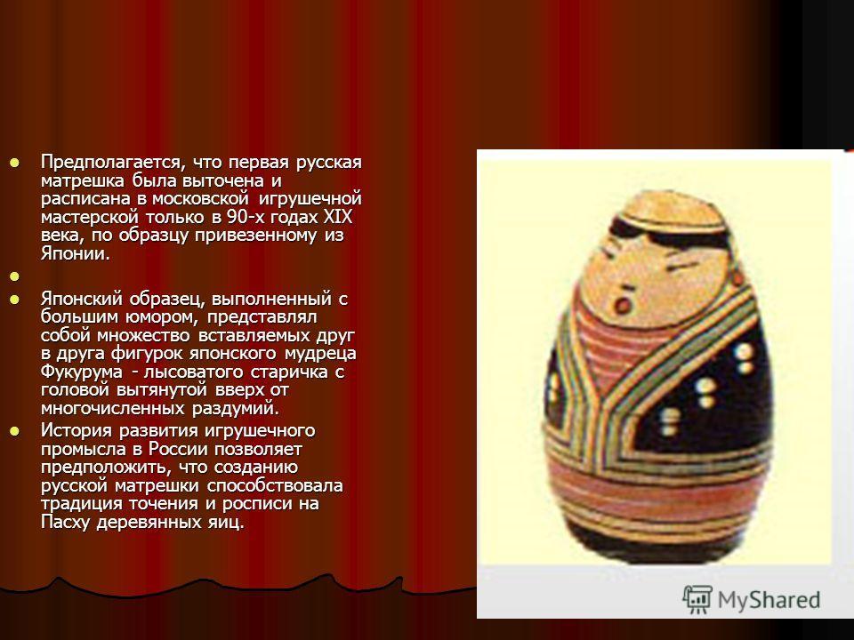 Предполагается, что первая русская матрешка была выточена и расписана в московской игрушечной мастерской только в 90-х годах XIX века, по образцу привезенному из Японии. Предполагается, что первая русская матрешка была выточена и расписана в московск