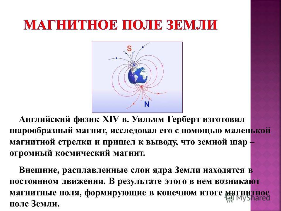 Английский физик XIV в. Уильям Герберт изготовил шарообразный магнит, исследовал его с помощью маленькой магнитной стрелки и пришел к выводу, что земной шар – огромный космический магнит. Внешние, расплавленные слои ядра Земли находятся в постоянном