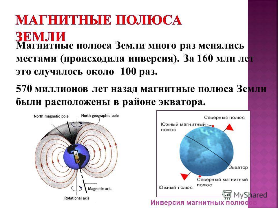 Магнитные полюса Земли много раз менялись местами (происходила инверсия). За 160 млн лет это случалось около 100 раз. 570 миллионов лет назад магнитные полюса Земли были расположены в районе экватора. Инверсия магнитных полюсов