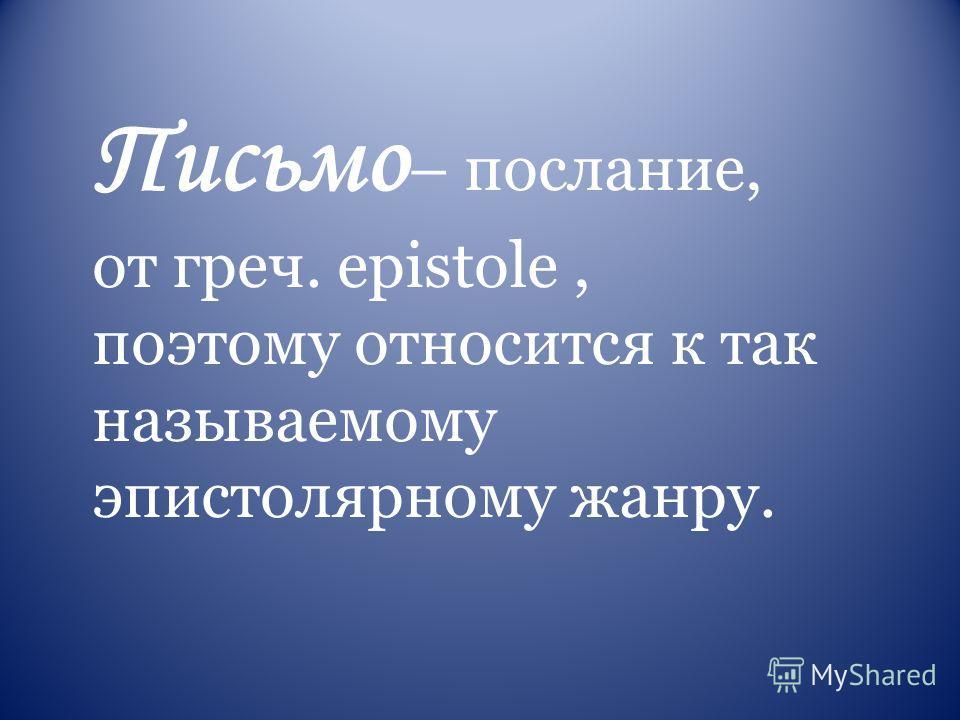 Письмо – послание, от греч. epistole, поэтому относится к так называемому эпистолярному жанру.