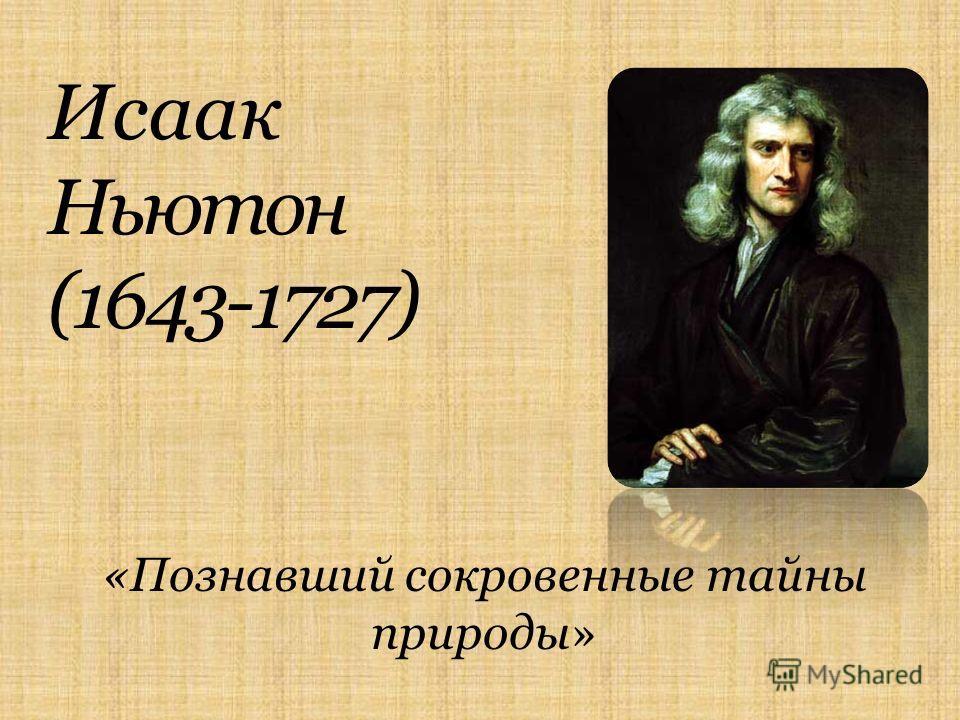 Исаак Ньютон (1643-1727) «Познавший сокровенные тайны природы»