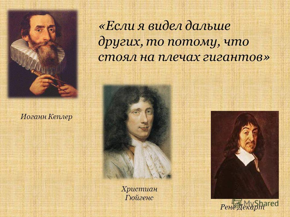 «Если я видел дальше других, то потому, что стоял на плечах гигантов» Христиан Гюйгенс Иоганн Кеплер Рене Декарт