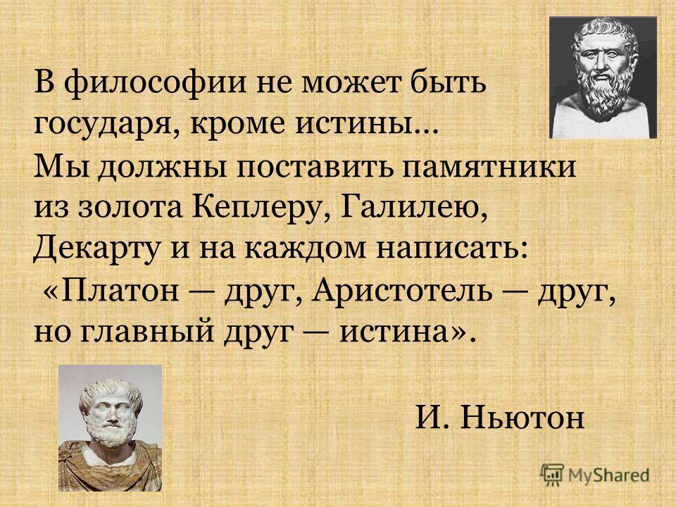 В философии не может быть государя, кроме истины… Мы должны поставить памятники из золота Кеплеру, Галилею, Декарту и на каждом написать: «Платон друг, Аристотель друг, но главный друг истина». И. Ньютон