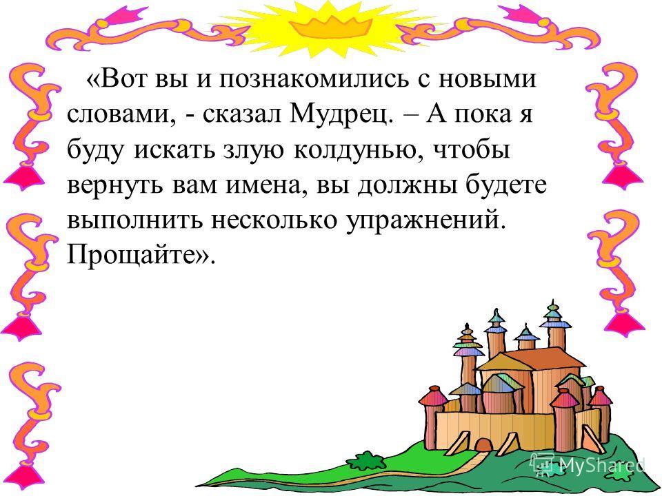 «Вот вы и познакомились с новыми словами, - сказал Мудрец. – А пока я буду искать злую колдунью, чтобы вернуть вам имена, вы должны будете выполнить несколько упражнений. Прощайте».
