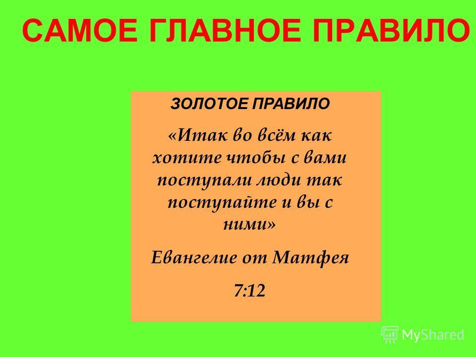 САМОЕ ГЛАВНОЕ ПРАВИЛО ЗОЛОТОЕ ПРАВИЛО «Итак во всём как хотите чтобы с вами поступали люди так поступайте и вы с ними» Евангелие от Матфея 7:12
