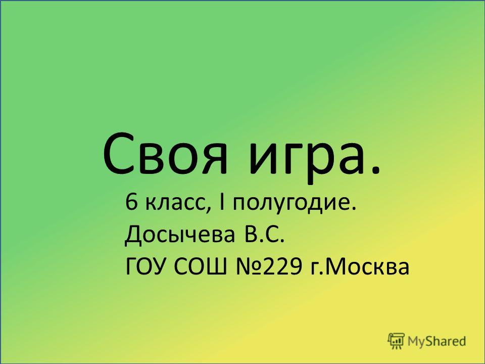 Своя игра. 6 класс, I полугодие. Досычева В.С. ГОУ СОШ 229 г.Москва