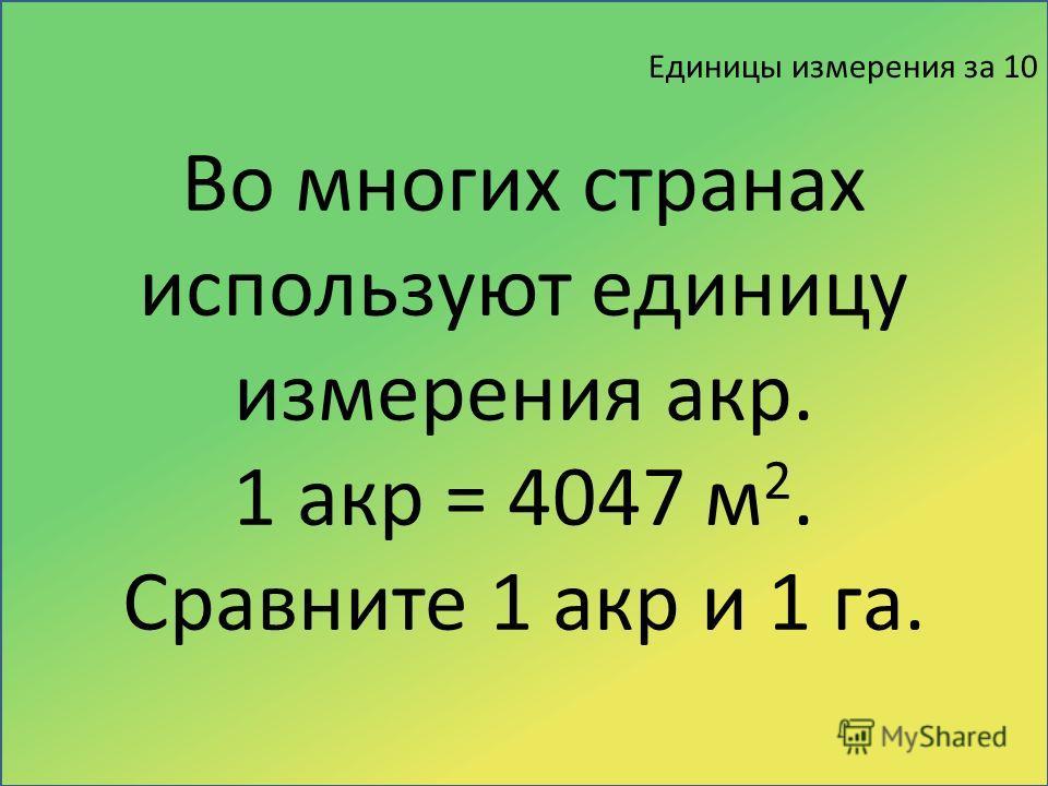 Единицы измерения за 10 Во многих странах используют единицу измерения акр. 1 акр = 4047 м 2. Сравните 1 акр и 1 га.