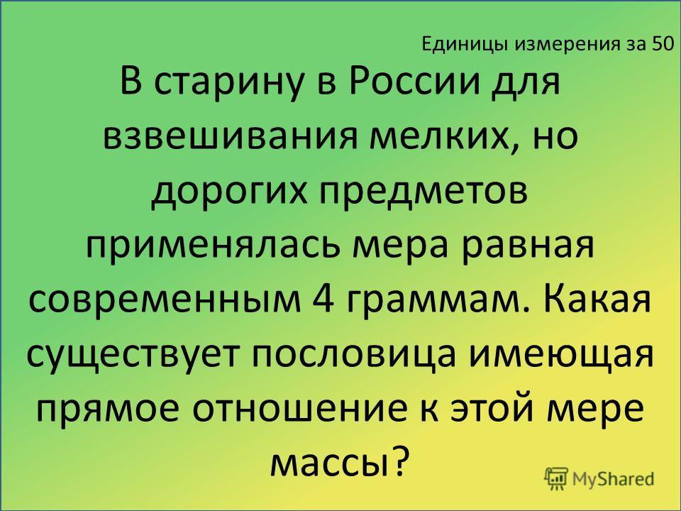 Единицы измерения за 50 В старину в России для взвешивания мелких, но дорогих предметов применялась мера равная современным 4 граммам. Какая существует пословица имеющая прямое отношение к этой мере массы?