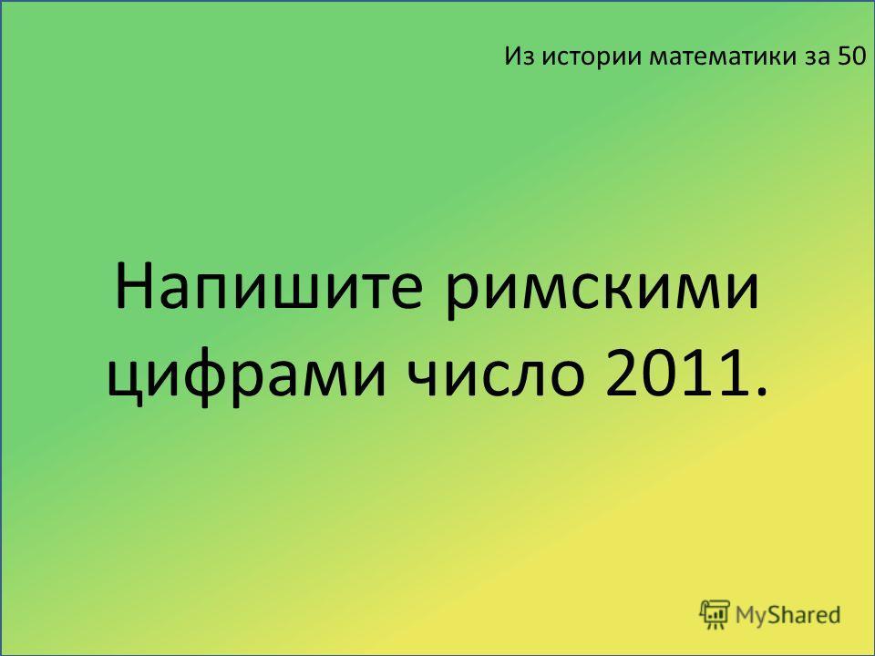 Из истории математики за 50 Напишите римскими цифрами число 2011.