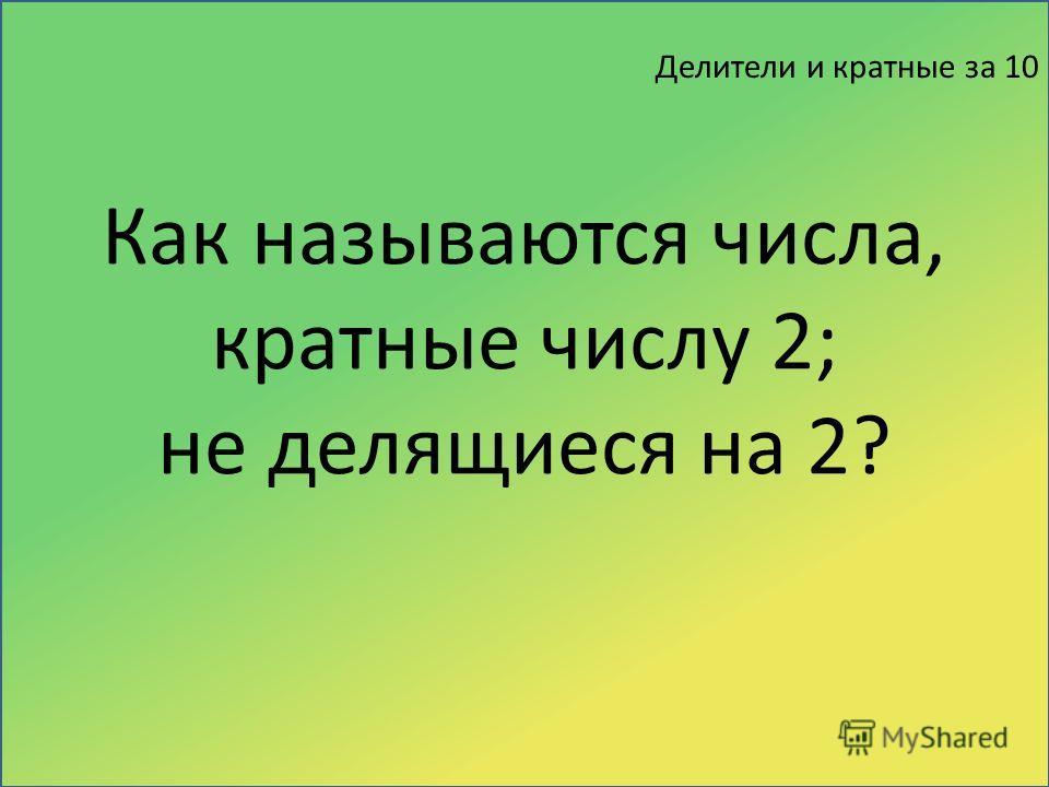 Делители и кратные за 10 Как называются числа, кратные числу 2; не делящиеся на 2?