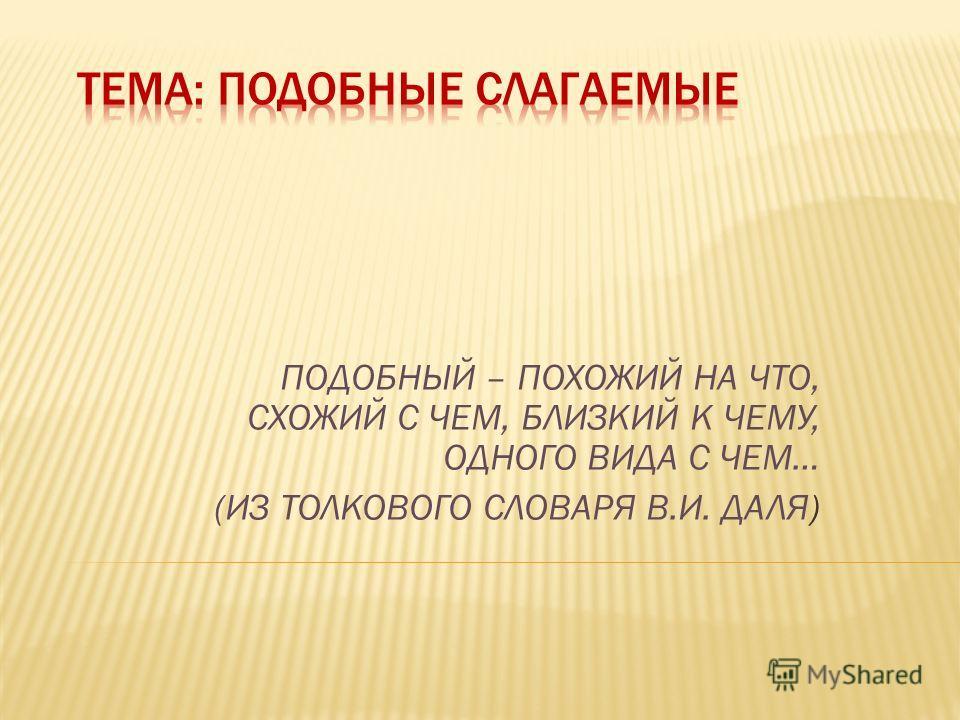 ПОДОБНЫЙ – ПОХОЖИЙ НА ЧТО, СХОЖИЙ С ЧЕМ, БЛИЗКИЙ К ЧЕМУ, ОДНОГО ВИДА С ЧЕМ… (ИЗ ТОЛКОВОГО СЛОВАРЯ В.И. ДАЛЯ)