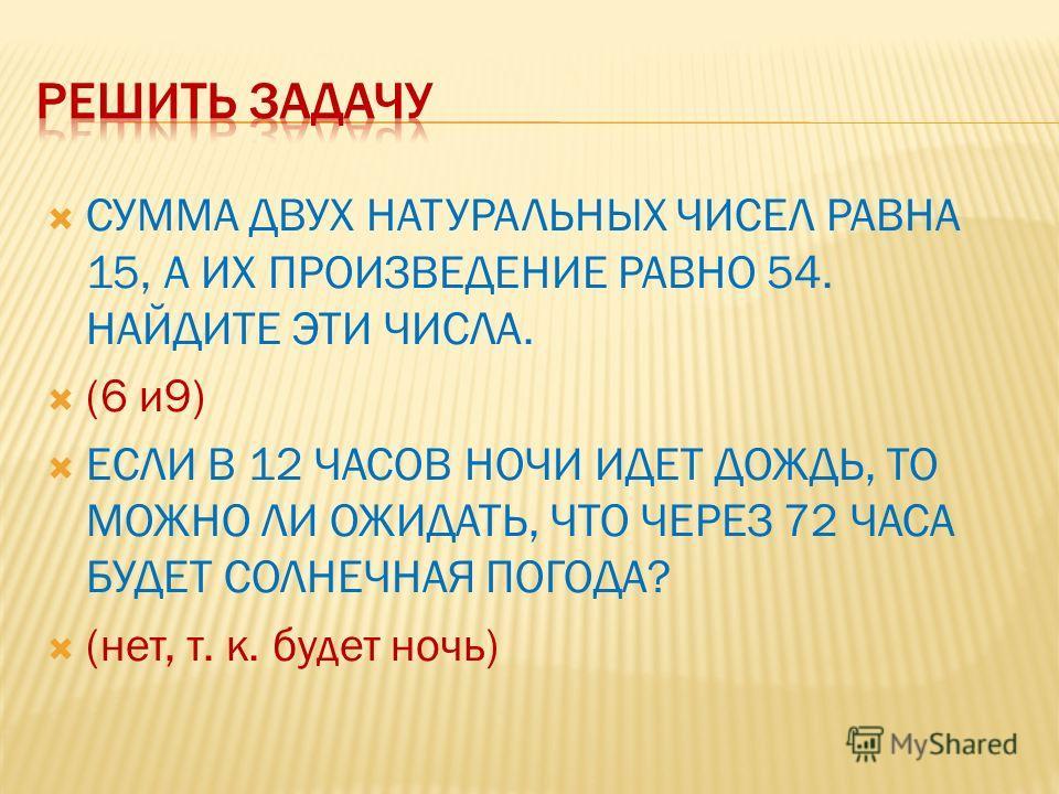 СУММА ДВУХ НАТУРАЛЬНЫХ ЧИСЕЛ РАВНА 15, А ИХ ПРОИЗВЕДЕНИЕ РАВНО 54. НАЙДИТЕ ЭТИ ЧИСЛА. (6 и9) ЕСЛИ В 12 ЧАСОВ НОЧИ ИДЕТ ДОЖДЬ, ТО МОЖНО ЛИ ОЖИДАТЬ, ЧТО ЧЕРЕЗ 72 ЧАСА БУДЕТ СОЛНЕЧНАЯ ПОГОДА? (нет, т. к. будет ночь)