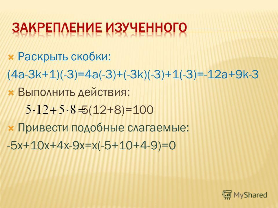 Раскрыть скобки: (4a-3k+1)(-3)=4a(-3)+(-3k)(-3)+1(-3)=-12a+9k-3 Выполнить действия: 5(12+8)=100 Привести подобные слагаемые: -5x+10x+4x-9x=x(-5+10+4-9)=0