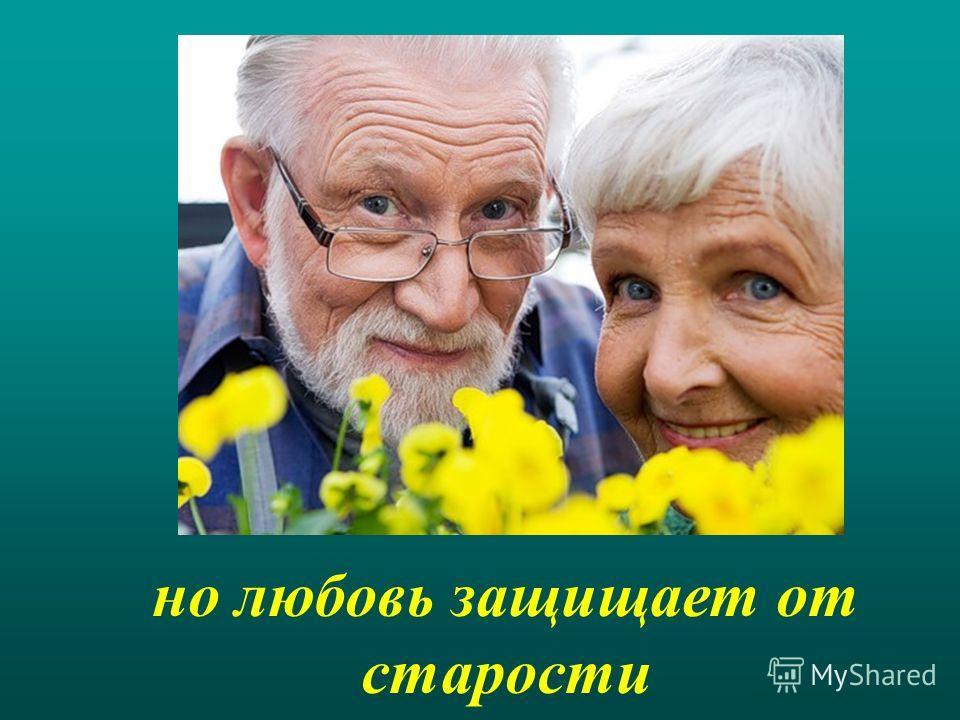 но любовь защищает от старости