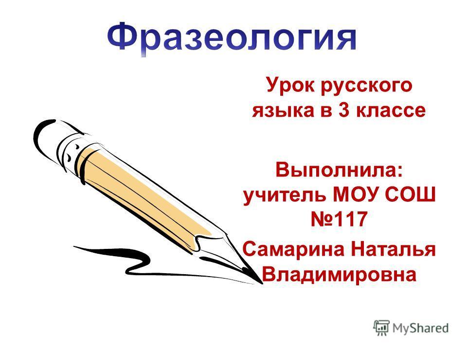 Урок русского языка в 3 классе Выполнила: учитель МОУ СОШ 117 Самарина Наталья Владимировна