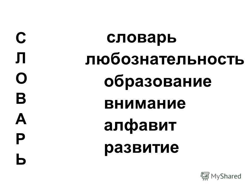 С Л О В А Р Ь словарь любознательность образование внимание алфавит развитие
