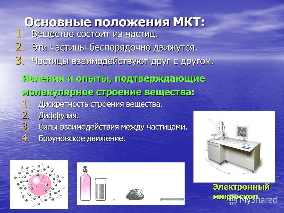 Основные положения МКТ: Явления и опыты, подтверждающие молекулярное строение вещества: 1. Дискретность строения вещества. 2. Диффузия. 3. Силы взаимодействия между частицами. 4. Броуновское движение. 1. Вещество состоит из частиц. 2. Эти частицы бес
