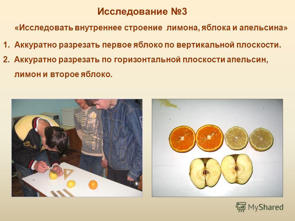 Исследование 3 «Исследовать внутреннее строение лимона, яблока и апельсина» 1. Аккуратно разрезать первое яблоко по вертикальной плоскости. 2.Аккуратно разрезать по горизонтальной плоскости апельсин, лимон и второе яблоко.