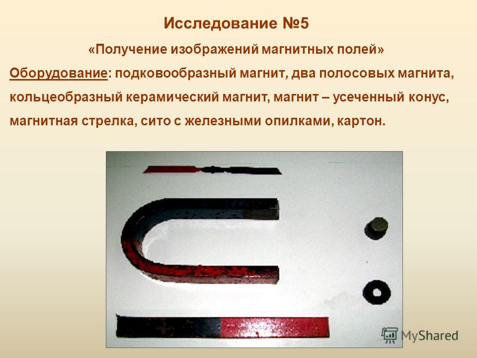 Исследование 5 «Получение изображений магнитных полей» Оборудование: подковообразный магнит, два полосовых магнита, кольцеобразный керамический магнит, магнит – усеченный конус, магнитная стрелка, сито с железными опилками, картон.