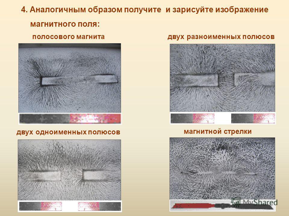 4. Аналогичным образом получите и зарисуйте изображение магнитного поля: двух одноименных полюсов двух разноименных полюсовполосового магнита магнитной стрелки
