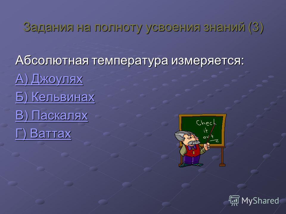 Задания на полноту усвоения знаний (3) Абсолютная температура измеряется: А) Джоулях А) Джоулях Б) Кельвинах Б) Кельвинах В) Паскалях В) Паскалях Г) Ваттах Г) Ваттах