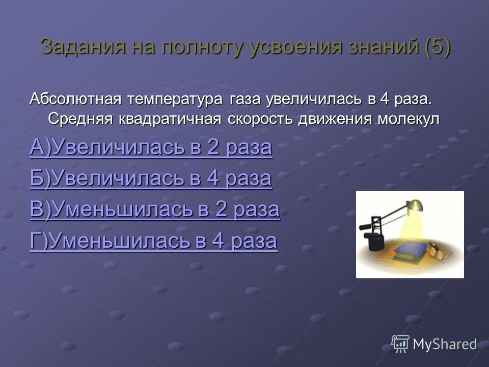 Задания на полноту усвоения знаний (5) Абсолютная температура газа увеличилась в 4 раза. Средняя квадратичная скорость движения молекул А)Увеличилась в 2 раза А)Увеличилась в 2 раза Б)Увеличилась в 4 раза Б)Увеличилась в 4 раза В)Уменьшилась в 2 раза