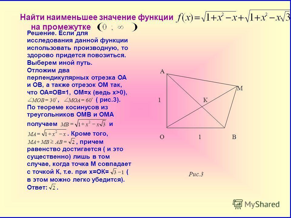 Найти наименьшее значение функции на промежутке А М 1 К О 1 В Рис.3 Решение. Если для исследования данной функции использовать производную, то здорово придетсяповозиться. Выберем иной путь. Отложим два перпендикулярных отрезка ОА и ОВ, а также отрезо