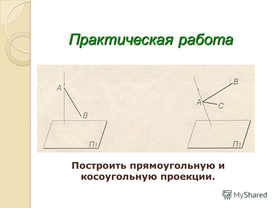 Практическая работа Построить прямоугольную и косоугольную проекции.