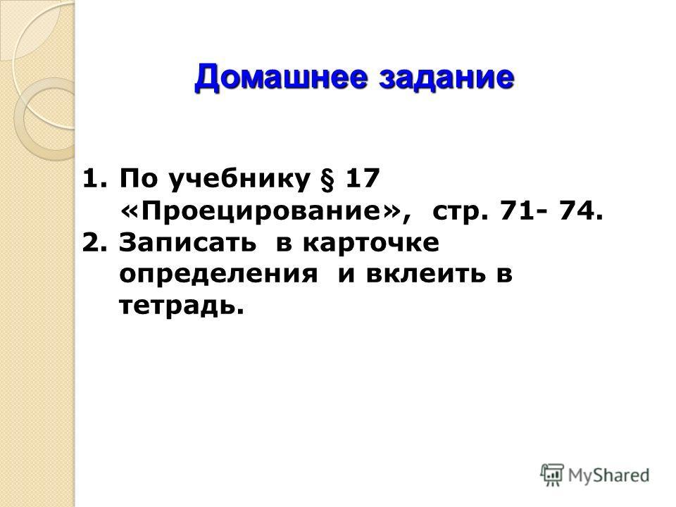 Домашнее задание 1.По учебнику § 17 «Проецирование», стр. 71- 74. 2.Записать в карточке определения и вклеить в тетрадь.