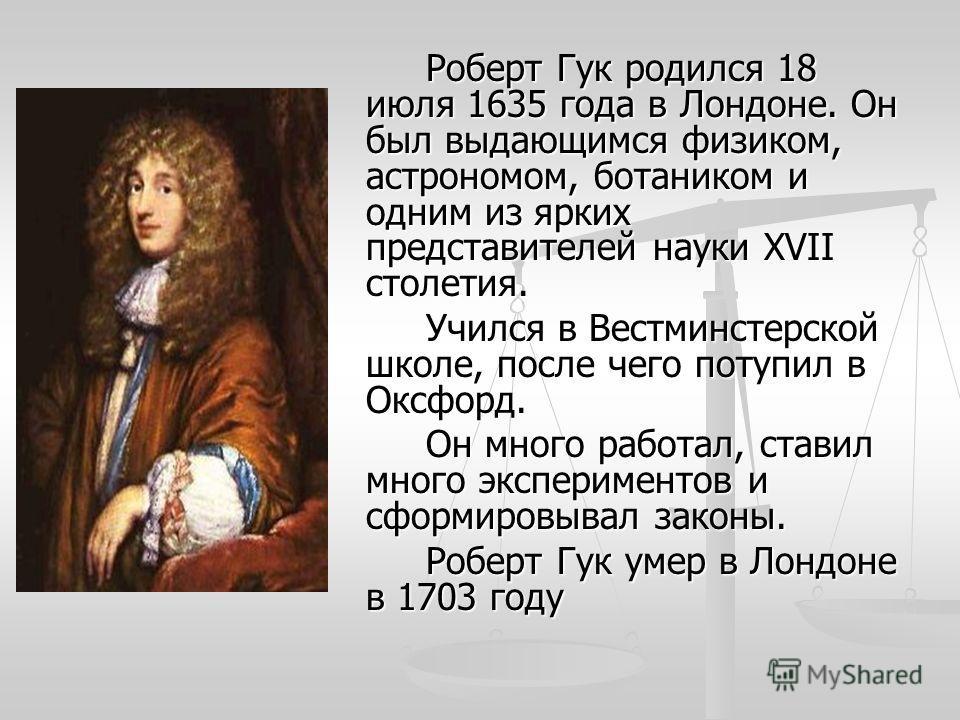 Роберт Гук родился 18 июля 1635 года в Лондоне. Он был выдающимся физиком, астрономом, ботаником и одним из ярких представителей науки XVII столетия. Учился в Вестминстерской школе, после чего потупил в Оксфорд. Он много работал, ставил много экспери