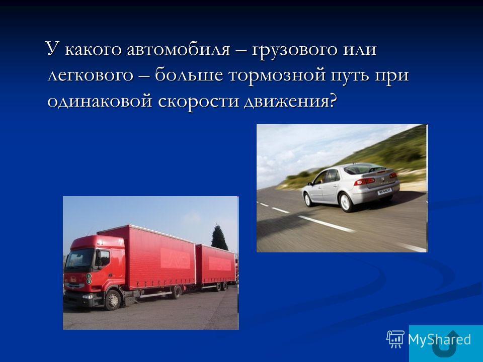 У какого автомобиля – грузового или легкового – больше тормозной путь при одинаковой скорости движения? У какого автомобиля – грузового или легкового – больше тормозной путь при одинаковой скорости движения?