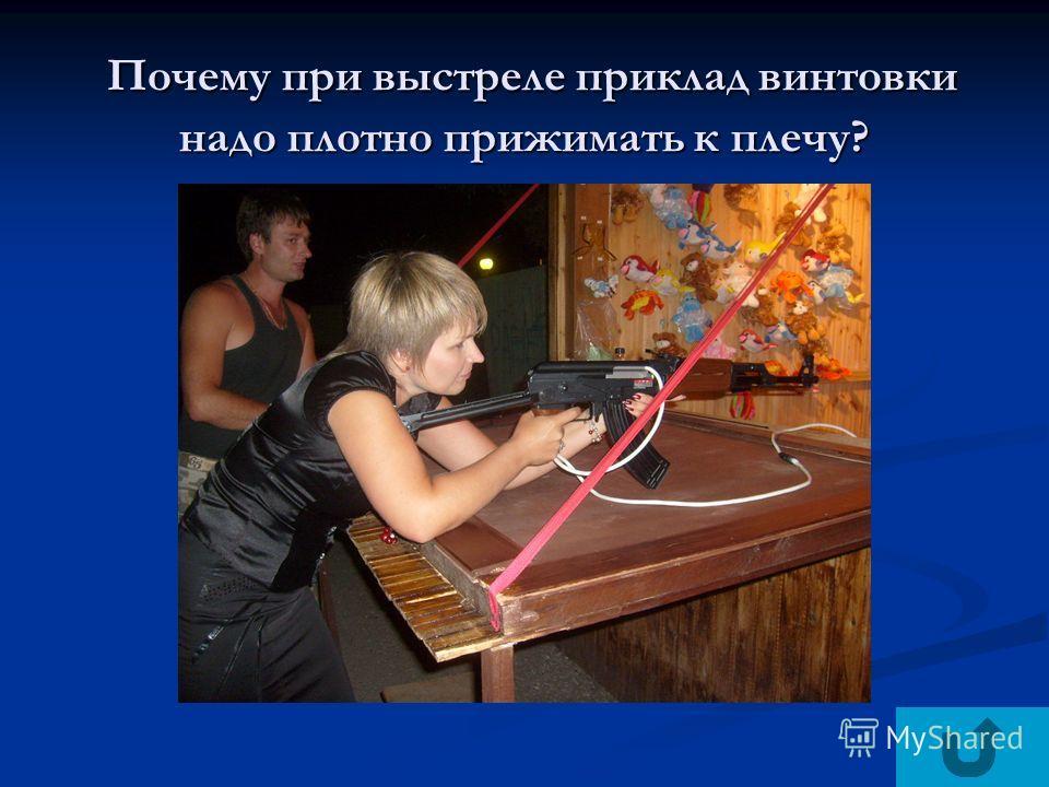 Почему при выстреле приклад винтовки надо плотно прижимать к плечу? Почему при выстреле приклад винтовки надо плотно прижимать к плечу?
