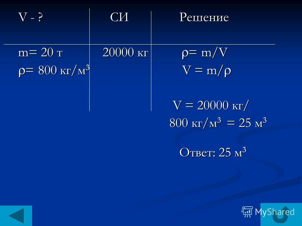 V - ? СИ Решение m= 20 т 20000 кг = m/V = 800 кг/м 3 V = m/ = 800 кг/м 3 V = m/ V = 20000 кг/ V = 20000 кг/ 800 кг/м 3 = 25 м 3 800 кг/м 3 = 25 м 3 Ответ: 25 м 3 Ответ: 25 м 3