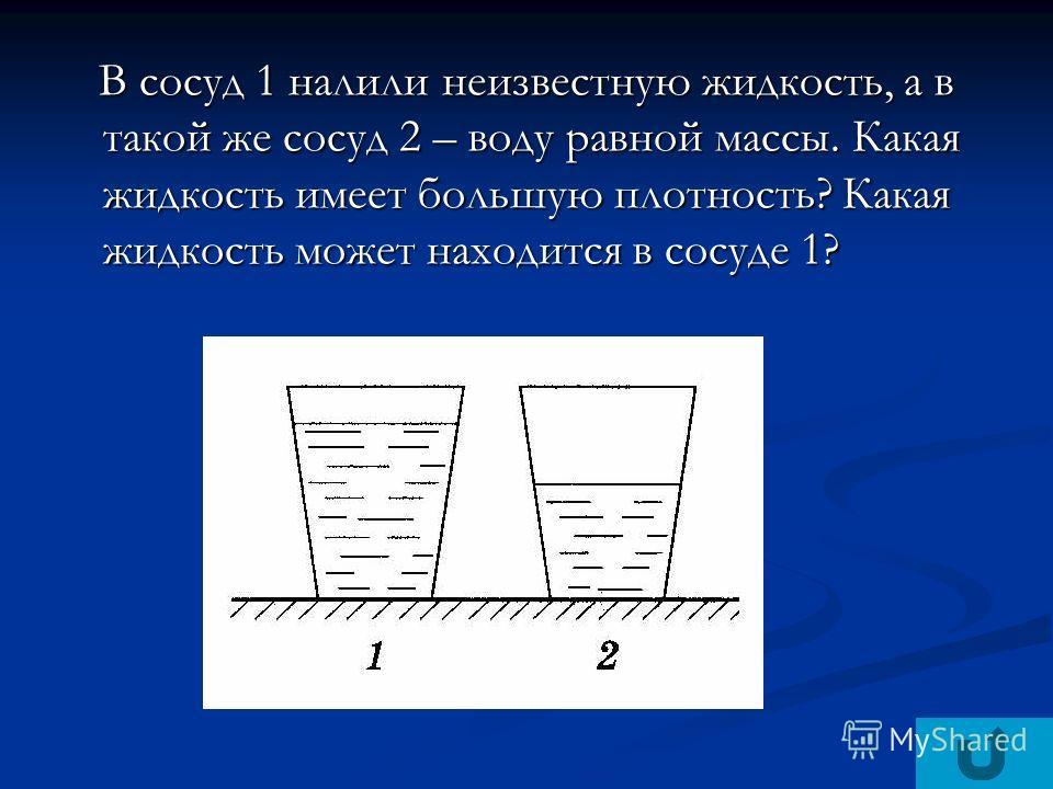 В сосуд 1 налили неизвестную жидкость, а в такой же сосуд 2 – воду равной массы. Какая жидкость имеет большую плотность? Какая жидкость может находится в сосуде 1? В сосуд 1 налили неизвестную жидкость, а в такой же сосуд 2 – воду равной массы. Какая