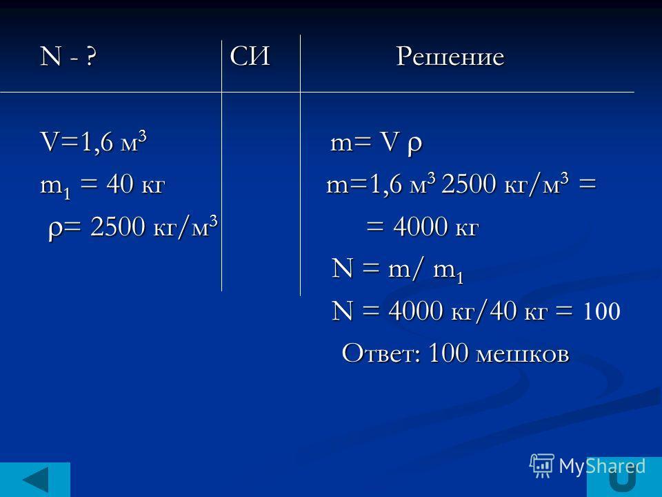 N - ? СИ Решение V=1,6 м 3 m= V V=1,6 м 3 m= V m 1 = 40 кг m=1,6 м 3 2500 кг/м 3 = = 2500 кг/м 3 = 4000 кг = 2500 кг/м 3 = 4000 кг N = m/ m 1 N = m/ m 1 N = 4000 кг/40 кг = N = 4000 кг/40 кг = 100 Ответ: 100 мешков Ответ: 100 мешков