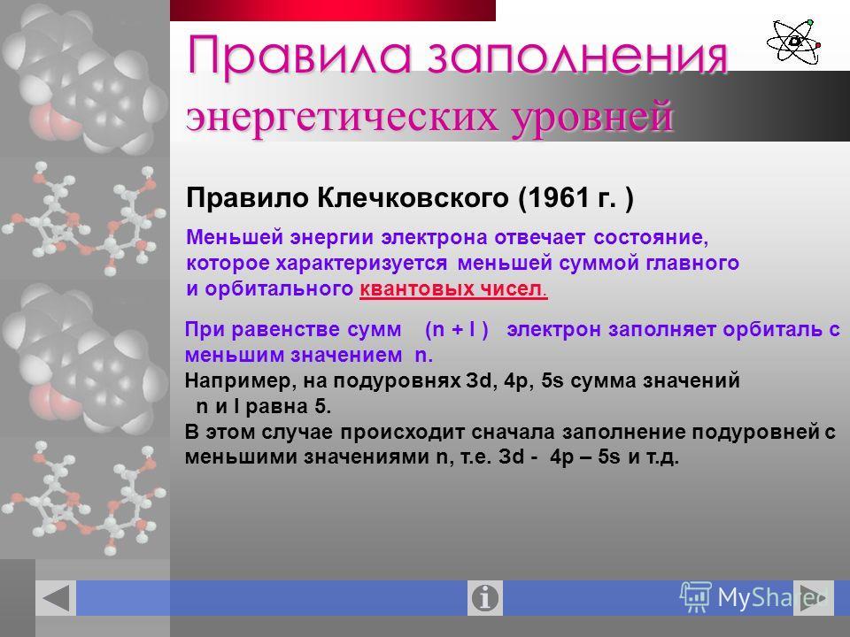 Правила заполнения энергетических уровней Правило Клечковского (1961 г. ) Меньшей энергии электрона отвечает состояние, которое характеризуется меньшей суммой главного и орбитального квантовых чисел.квантовых чисел. При равенстве сумм (n + l ) электр