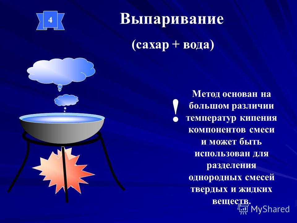 Выпаривание (сахар + вода) Метод основан на большом различии температур кипения компонентов смеси и может быть использован для разделения однородных смесей твердых и жидких веществ. ! 4