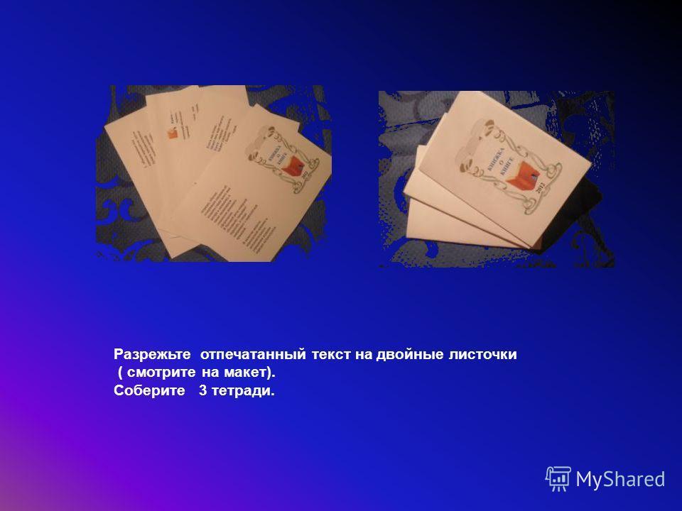 Разрежьте отпечатанный текст на двойные листочки ( смотрите на макет). Соберите 3 тетради.