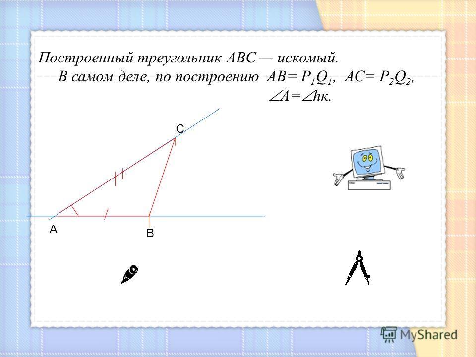 С А В Построенный треугольник АВС искомый. В самом деле, по построению АВ= Р 1 Q 1, АС= Р 2 Q 2, А= hк.