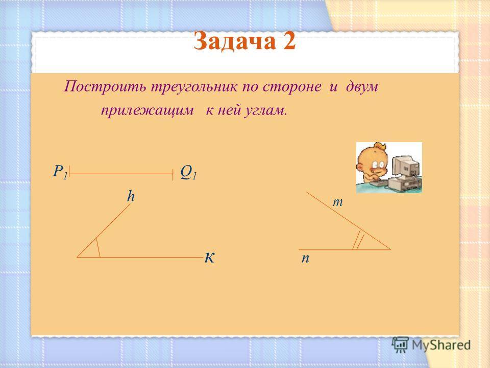 Построить треугольник по стороне и двум прилежащим к ней углам. Р 1 Q 1 h m к п