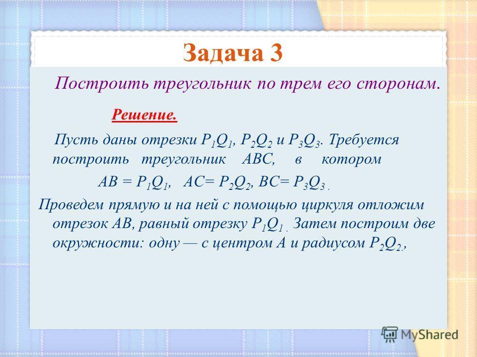 Построить треугольник по трем его сторонам. Решение. Пусть даны отрезки Р 1 Q 1, Р 2 Q 2 и Р 3 Q 3. Требуется построить треугольник АВС, в котором АВ = Р 1 Q 1, AC= Р 2 Q 2, BC= Р 3 Q 3. Проведем прямую и на ней с помощью циркуля отложим отрезок АВ,