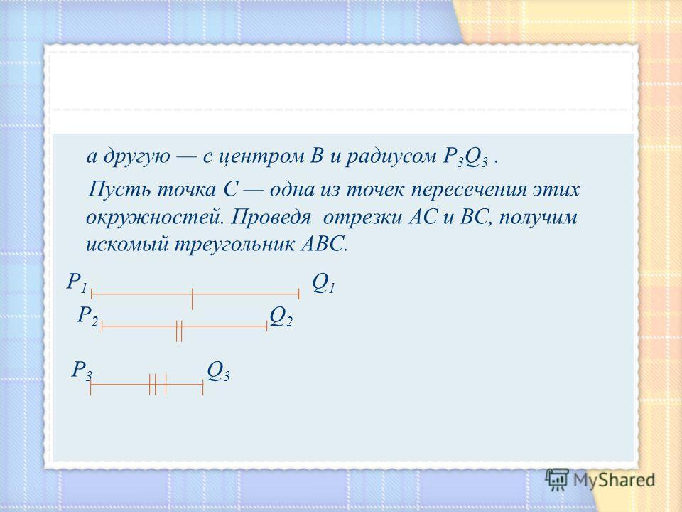а другую с центром В и радиусом Р 3 Q 3. Пусть точка С одна из точек пересечения этих окружностей. Проведя отрезки АС и ВС, получим искомый треугольник АВС. Р 1 Q 1 Р 2 Q 2 Р 3 Q 3