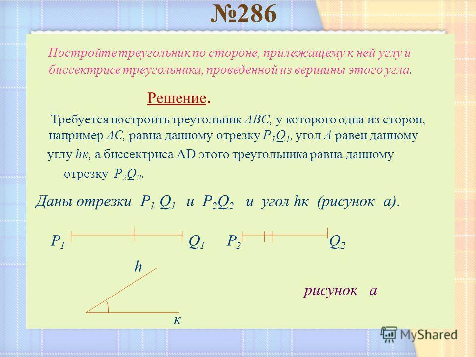Постройте треугольник по стороне, прилежащему к ней углу и биссектрисе треугольника, проведенной из вершины этого угла. Решение. Требуется построить треугольник АВС, у которого одна из сторон, например АС, равна данному отрезку P 1 Q 1, угол А равен