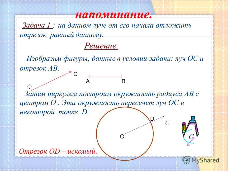 Задача 1 : на данном луче от его начала отложить отрезок, равный данному. Решение. Изобразим фигуры, данные в условии задачи: луч ОС и отрезок АВ. Затем циркулем построим окружность радиуса АВ с центром О. Эта окружность пересечет луч ОС в некоторой